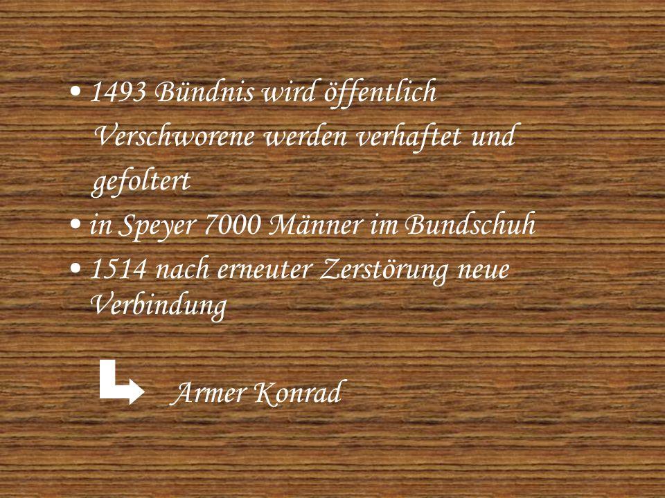 1493 Bündnis wird öffentlich Verschworene werden verhaftet und gefoltert in Speyer 7000 Männer im Bundschuh 1514 nach erneuter Zerstörung neue Verbindung Armer Konrad