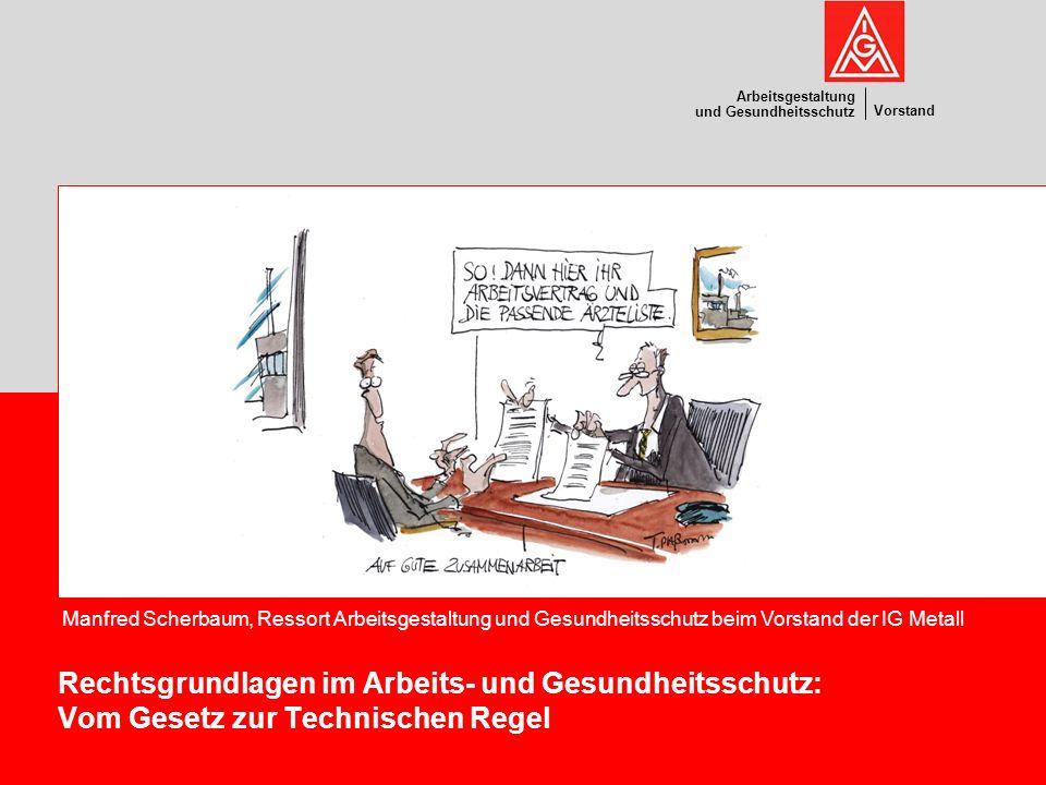 Vorstand Arbeitsgestaltung und Gesundheitsschutz Rechtsgrundlagen im Arbeits- und Gesundheitsschutz: Vom Gesetz zur Technischen Regel Manfred Scherbau