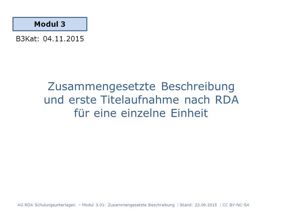 Zusammengesetzte Beschreibung und erste Titelaufnahme nach RDA für eine einzelne Einheit Modul 3 B3Kat: 04.11.2015 AG RDA Schulungsunterlagen – Modul 3.01: Zusammengesetzte Beschreibung | Stand: 23.06.2015 | CC BY-NC-SA