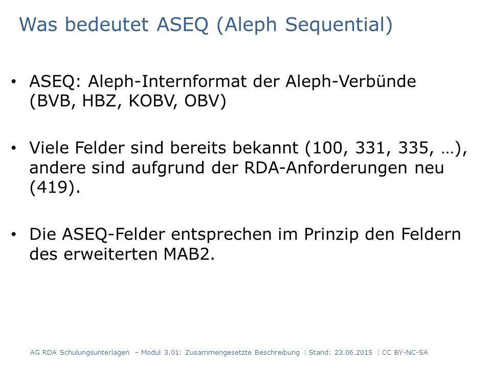 Was bedeutet ASEQ (Aleph Sequential) ASEQ: Aleph-Internformat der Aleph-Verbünde (BVB, HBZ, KOBV, OBV) Viele Felder sind bereits bekannt (100, 331, 335, …), andere sind aufgrund der RDA-Anforderungen neu (419).