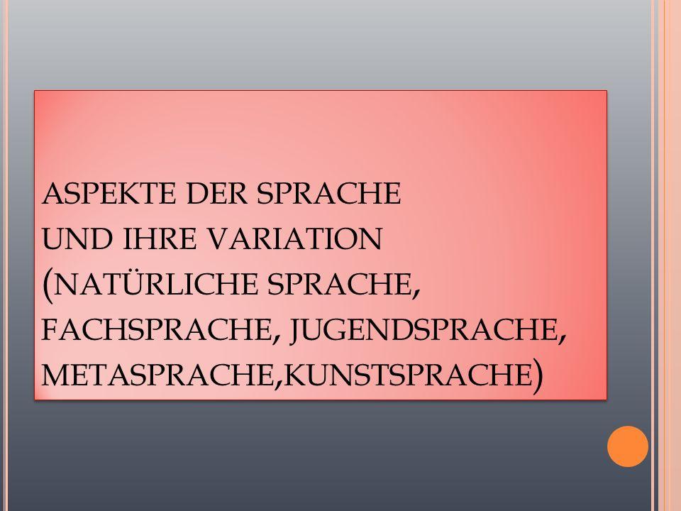ASPEKTE DER SPRACHE UND IHRE VARIATION ( NATÜRLICHE SPRACHE, FACHSPRACHE, JUGENDSPRACHE, METASPRACHE, KUNSTSPRACHE )