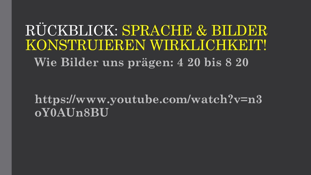 RÜCKBLICK: SPRACHE & BILDER KONSTRUIEREN WIRKLICHKEIT! Wie Bilder uns prägen: 4 20 bis 8 20 https://www.youtube.com/watch?v=n3 oY0AUn8BU
