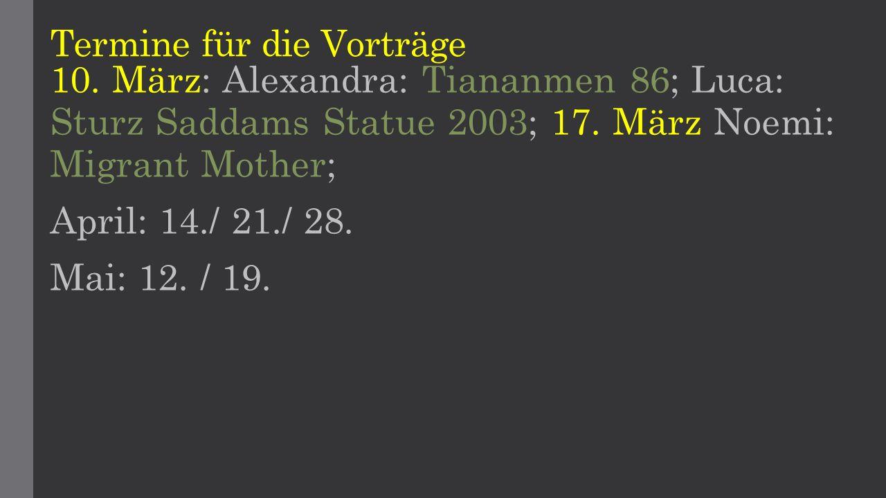 Termine für die Vorträge 10. März: Alexandra: Tiananmen 86; Luca: Sturz Saddams Statue 2003; 17. März Noemi: Migrant Mother; April: 14./ 21./ 28. Mai: