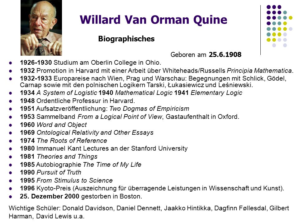 Willard Van Orman Quine Biographisches Geboren am 25.6.1908 1926-1930 Studium am Oberlin College in Ohio. 1932 Promotion in Harvard mit einer Arbeit ü