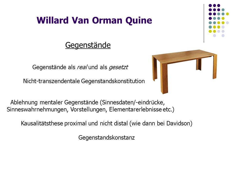 Willard Van Orman Quine Gegenstände Gegenstände als real und als gesetzt Nicht-transzendentale Gegenstandskonstitution Ablehnung mentaler Gegenstände (Sinnesdaten/-eindrücke, Sinneswahrnehmungen, Vorstellungen, Elementarerlebnisse etc.) Kausalitätsthese proximal und nicht distal (wie dann bei Davidson) Gegenstandskonstanz
