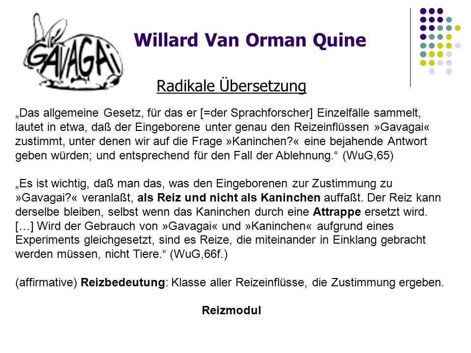 """Willard Van Orman Quine Radikale Übersetzung """"Das allgemeine Gesetz, für das er [=der Sprachforscher] Einzelfälle sammelt, lautet in etwa, daß der Eingeborene unter genau den Reizeinflüssen »Gavagai« zustimmt, unter denen wir auf die Frage »Kaninchen?« eine bejahende Antwort geben würden; und entsprechend für den Fall der Ablehnung. (WuG,65) """"Es ist wichtig, daß man das, was den Eingeborenen zur Zustimmung zu »Gavagai?« veranlaßt, als Reiz und nicht als Kaninchen auffaßt."""