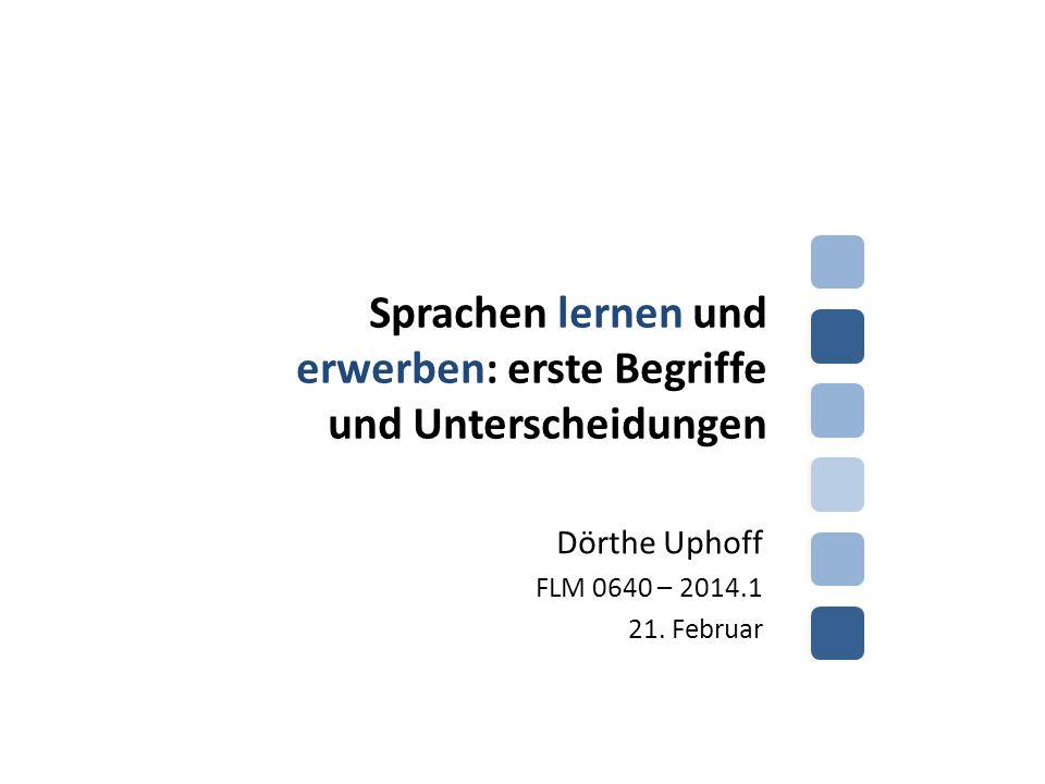 Sprachen lernen und erwerben: erste Begriffe und Unterscheidungen Dörthe Uphoff FLM 0640 – 2014.1 21. Februar