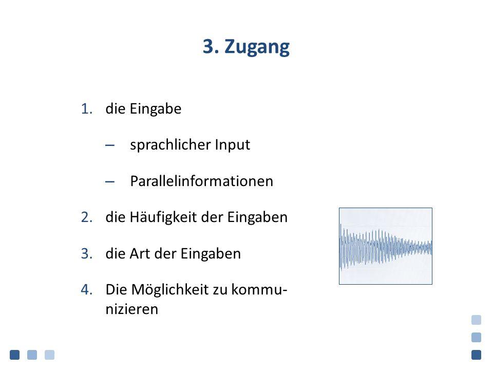 3. Zugang 1.die Eingabe – sprachlicher Input – Parallelinformationen 2.die Häufigkeit der Eingaben 3.die Art der Eingaben 4.Die Möglichkeit zu kommu-