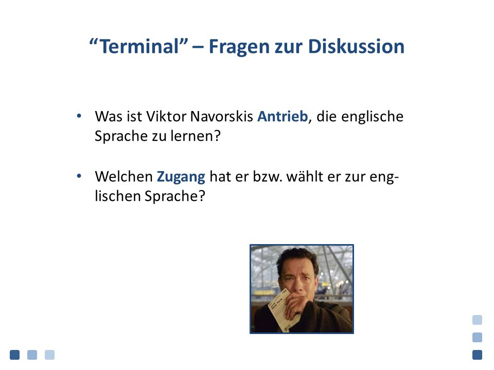"""""""Terminal"""" – Fragen zur Diskussion Was ist Viktor Navorskis Antrieb, die englische Sprache zu lernen? Welchen Zugang hat er bzw. wählt er zur eng- lis"""