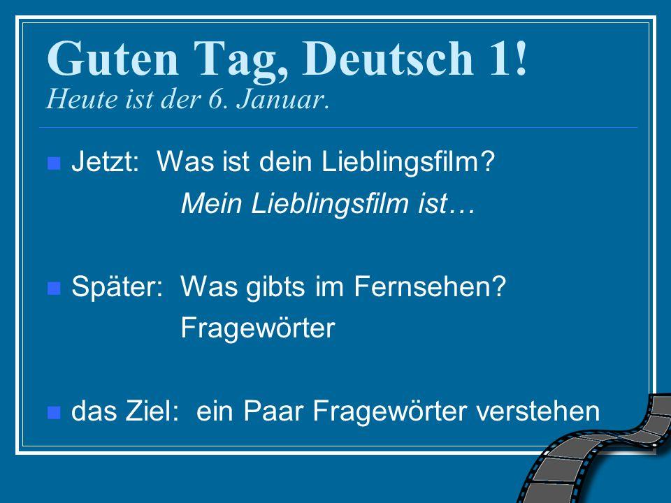 Guten Tag, Deutsch 1! Heute ist der 6. Januar. Jetzt: Was ist dein Lieblingsfilm? Mein Lieblingsfilm ist… Später: Was gibts im Fernsehen? Fragewörter
