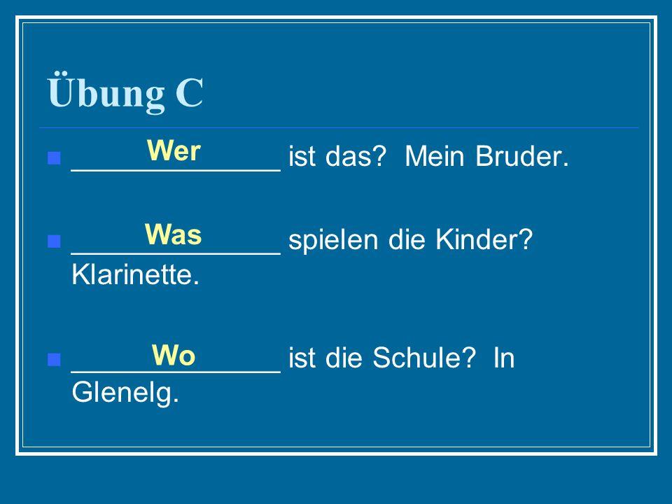 Übung C _____________ ist das? Mein Bruder. _____________ spielen die Kinder? Klarinette. _____________ ist die Schule? In Glenelg. Wer Was Wo