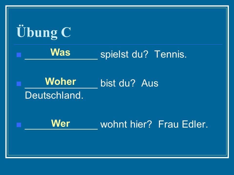 Übung C _____________ spielst du? Tennis. _____________ bist du? Aus Deutschland. _____________ wohnt hier? Frau Edler. Was Woher Wer