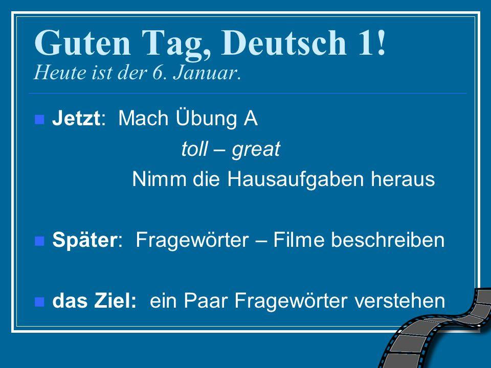 Guten Tag, Deutsch 1! Heute ist der 6. Januar. Jetzt: Mach Übung A toll – great Nimm die Hausaufgaben heraus Später: Fragewörter – Filme beschreiben d