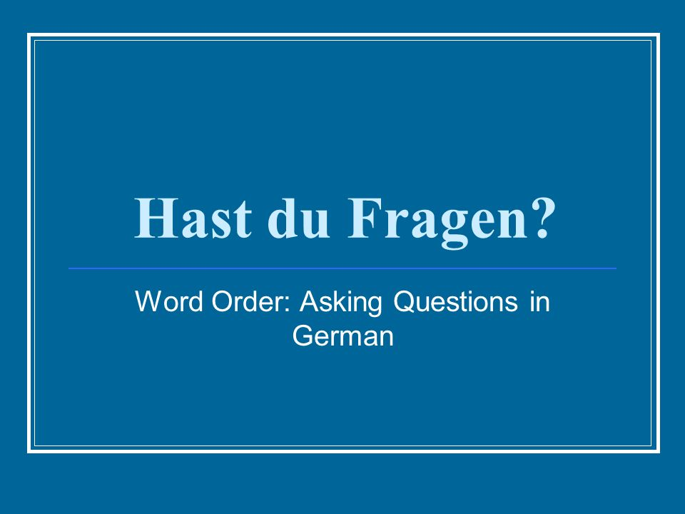 Hast du Fragen? Word Order: Asking Questions in German