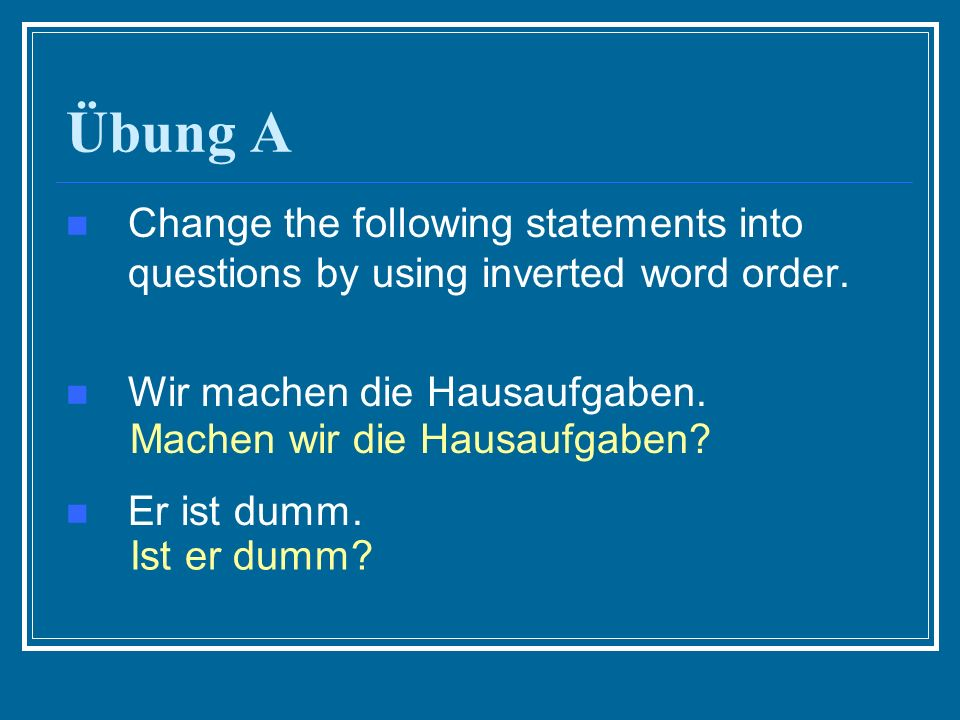 Übung A Change the following statements into questions by using inverted word order.