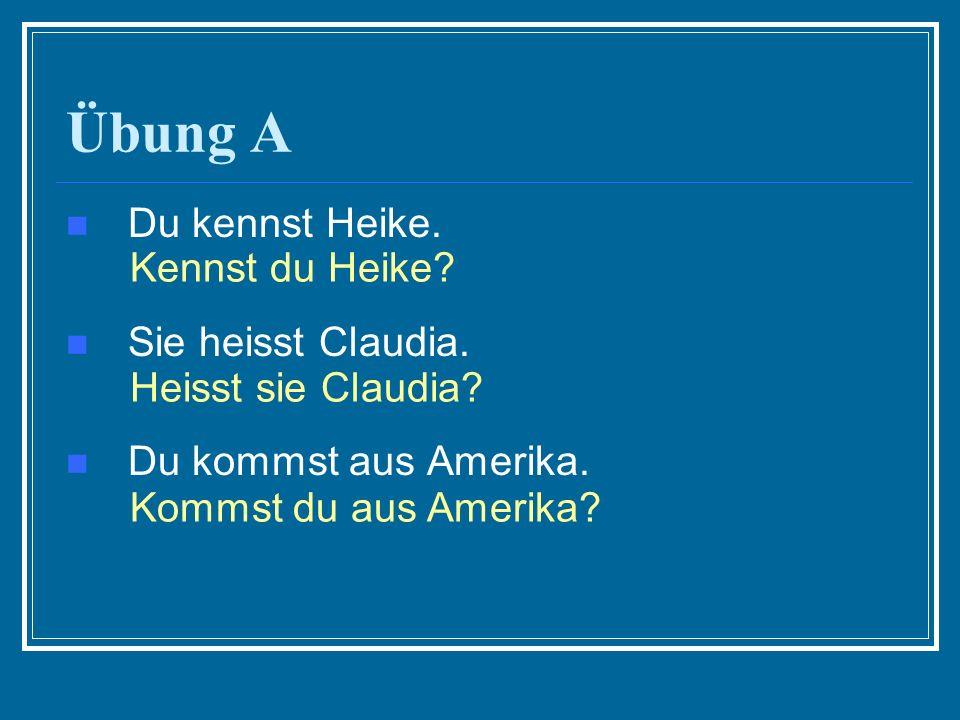 Übung A Du kennst Heike. Sie heisst Claudia. Du kommst aus Amerika. Kennst du Heike? Heisst sie Claudia? Kommst du aus Amerika?