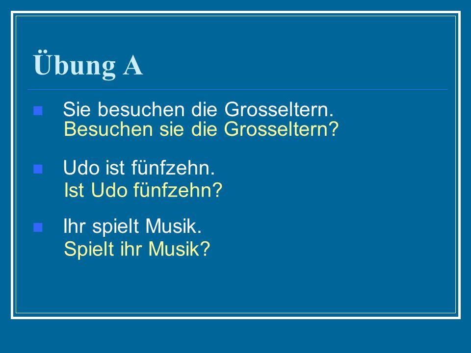Übung A Sie besuchen die Grosseltern. Udo ist fünfzehn. Ihr spielt Musik. Besuchen sie die Grosseltern? Ist Udo fünfzehn? Spielt ihr Musik?