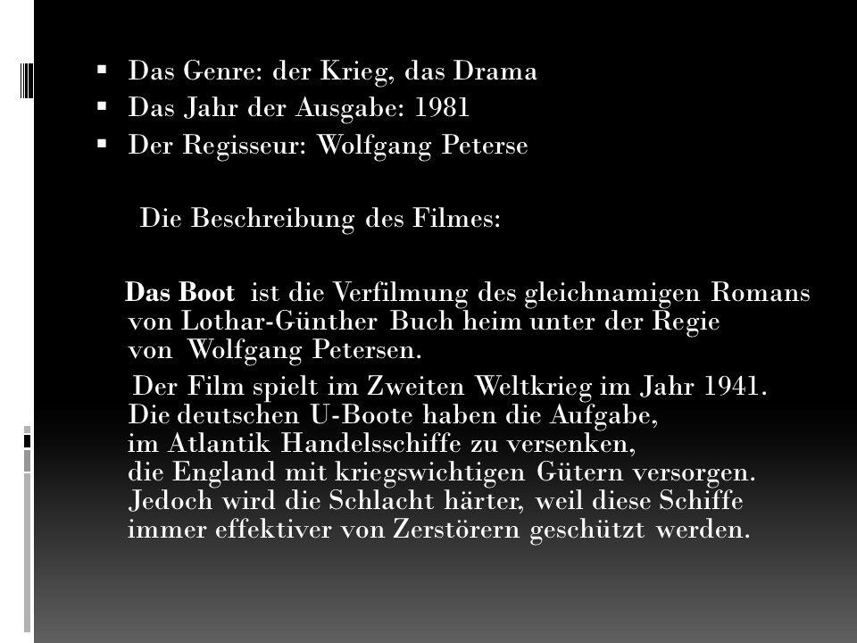  Das Genre: der Krieg, das Drama  Das Jahr der Ausgabe: 1981  Der Regisseur: Wolfgang Peterse Die Beschreibung des Filmes: Das Boot ist die Verfilmung des gleichnamigen Romans von Lothar-Günther Buch heim unter der Regie von Wolfgang Petersen.