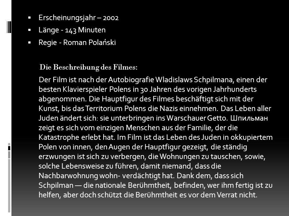  Erscheinungsjahr – 2002  Länge - 143 Minuten  Regie - Roman Polański Die Beschreibung des Filmes: Der Film ist nach der Autobiografie Wladislaws S