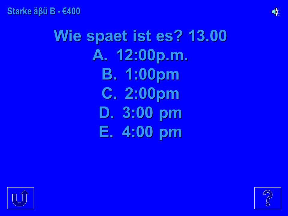Starke Verben B - €300 Wie spaet ist es? 19.00 A.9 pm B.10 pm C.6 pm D.7pm E.10 pm