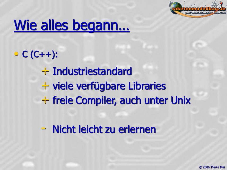 © 2006 Pierre Mai Wie alles begann… C (C++): C (C++): + Industriestandard + viele verfügbare Libraries + freie Compiler, auch unter Unix - Nicht leicht zu erlernen