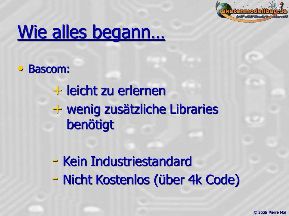 © 2006 Pierre Mai Wie alles begann… Bascom: Bascom: + leicht zu erlernen + wenig zusätzliche Libraries benötigt - Kein Industriestandard - Nicht Kostenlos (über 4k Code)