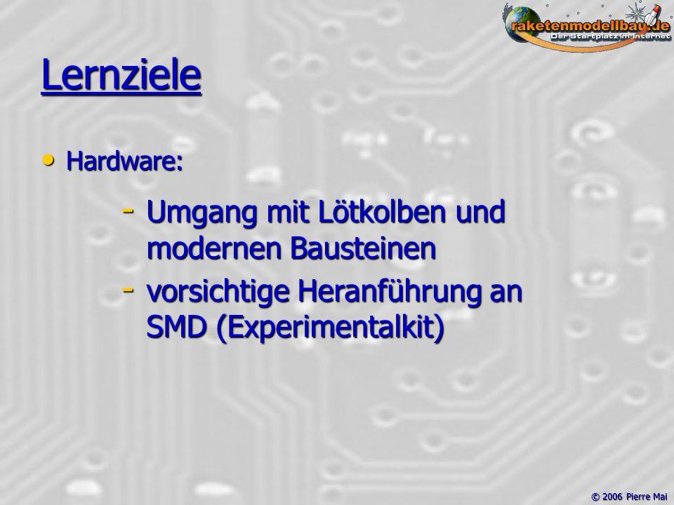 © 2006 Pierre Mai Lernziele Hardware: Hardware: - Umgang mit Lötkolben und modernen Bausteinen - vorsichtige Heranführung an SMD (Experimentalkit)