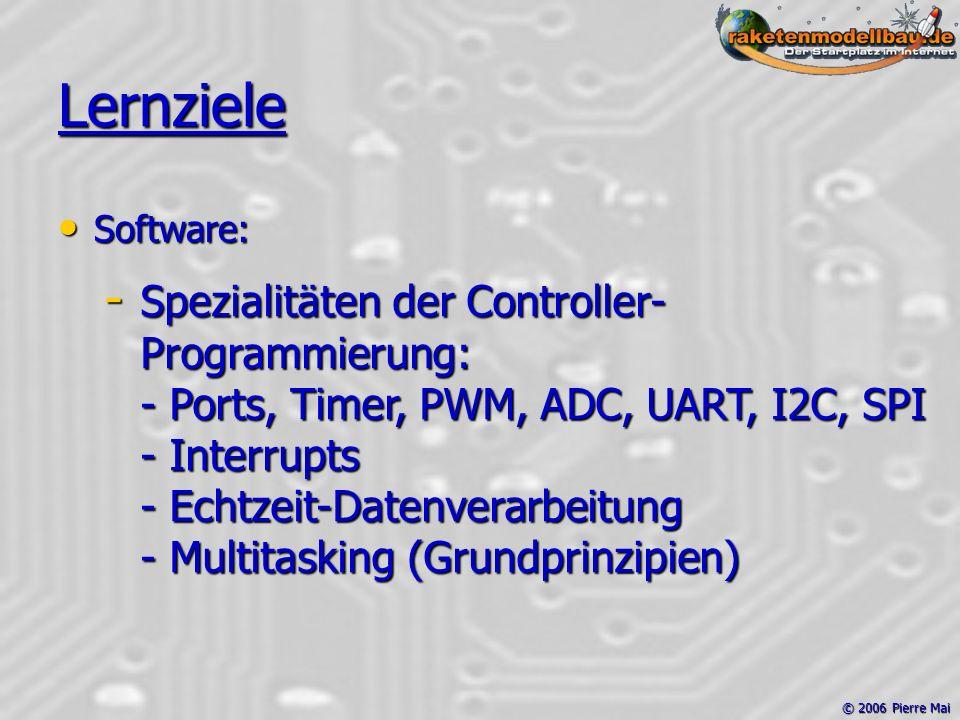 © 2006 Pierre Mai Lernziele Software: Software: - Spezialitäten der Controller- Programmierung: - Ports, Timer, PWM, ADC, UART, I2C, SPI - Interrupts - Echtzeit-Datenverarbeitung - Multitasking (Grundprinzipien)