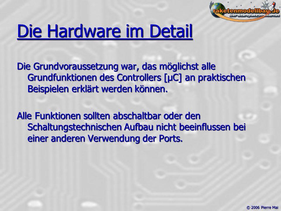 © 2006 Pierre Mai Die Hardware im Detail Die Grundvoraussetzung war, das möglichst alle Grundfunktionen des Controllers [µC] an praktischen Beispielen erklärt werden können.
