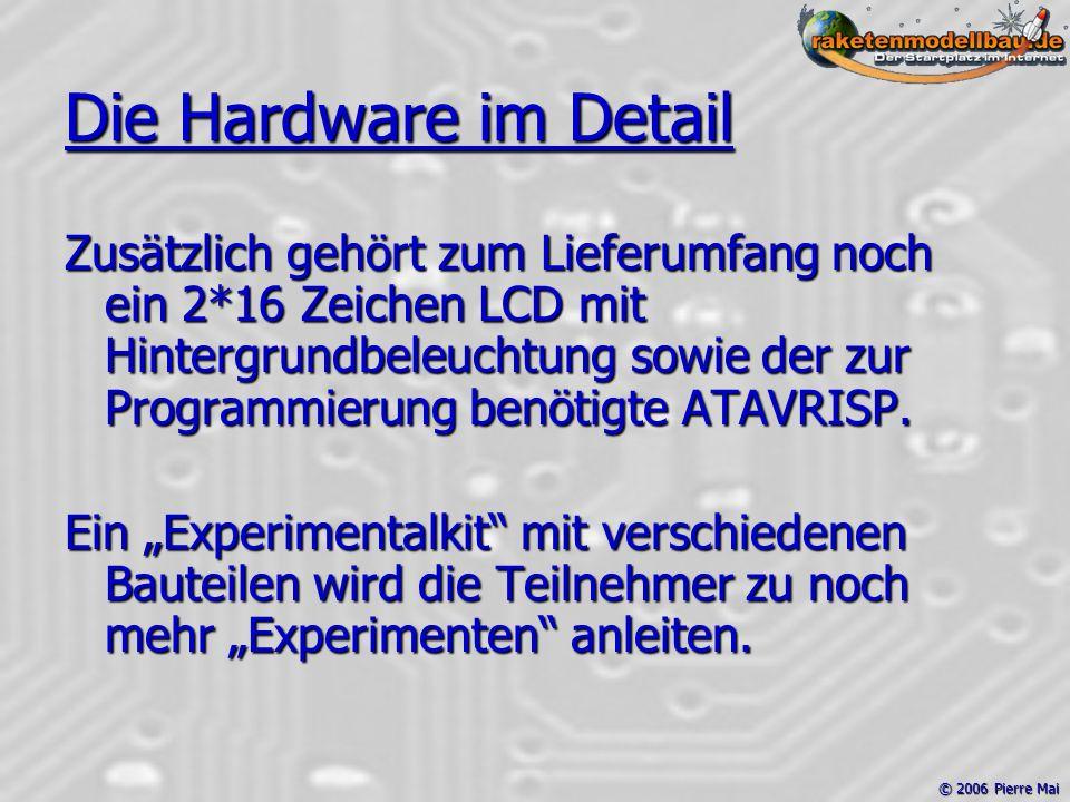 © 2006 Pierre Mai Die Hardware im Detail Zusätzlich gehört zum Lieferumfang noch ein 2*16 Zeichen LCD mit Hintergrundbeleuchtung sowie der zur Programmierung benötigte ATAVRISP.