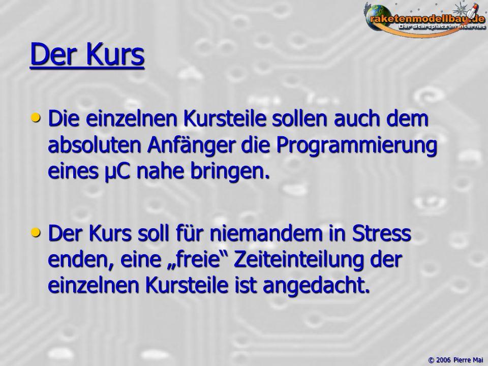 © 2006 Pierre Mai Der Kurs Die einzelnen Kursteile sollen auch dem absoluten Anfänger die Programmierung eines µC nahe bringen.