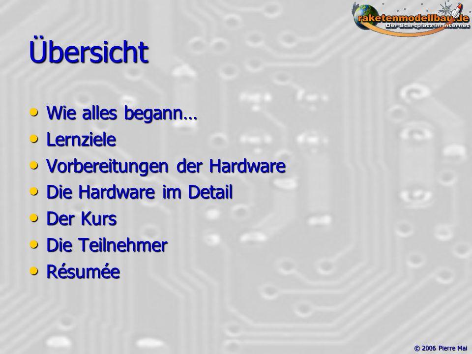 © 2006 Pierre Mai Übersicht Wie alles begann… Wie alles begann… Lernziele Lernziele Vorbereitungen der Hardware Vorbereitungen der Hardware Die Hardware im Detail Die Hardware im Detail Der Kurs Der Kurs Die Teilnehmer Die Teilnehmer Résumée Résumée