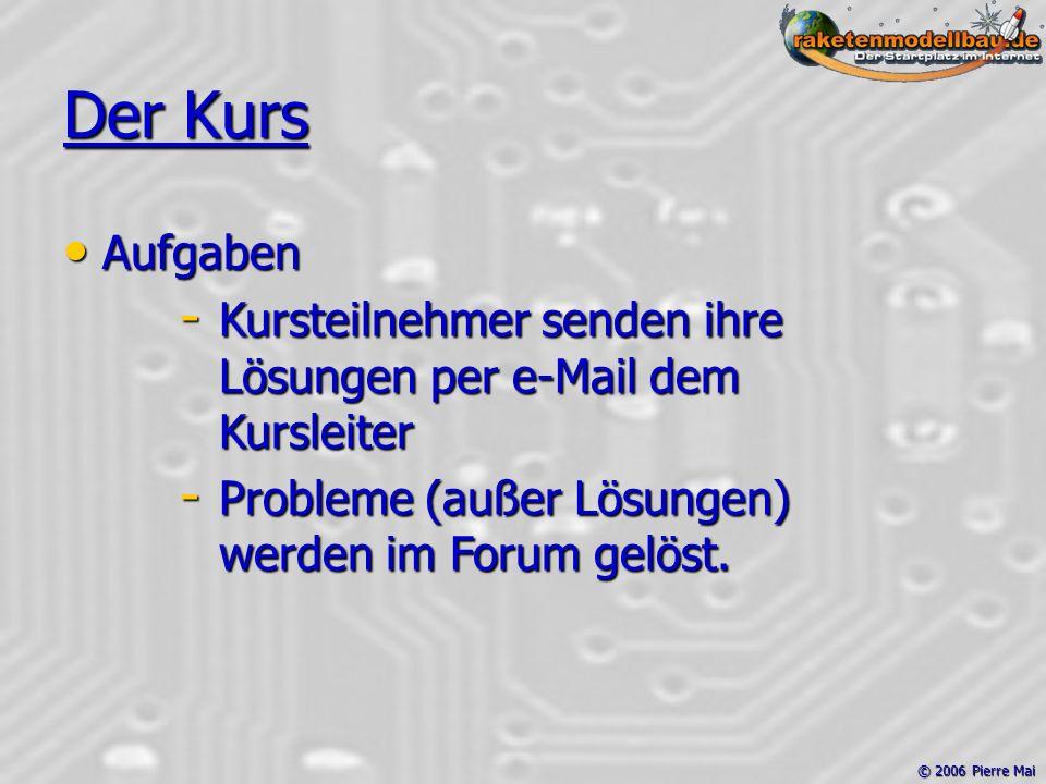 © 2006 Pierre Mai Der Kurs Aufgaben Aufgaben - Kursteilnehmer senden ihre Lösungen per e-Mail dem Kursleiter - Probleme (außer Lösungen) werden im Forum gelöst.