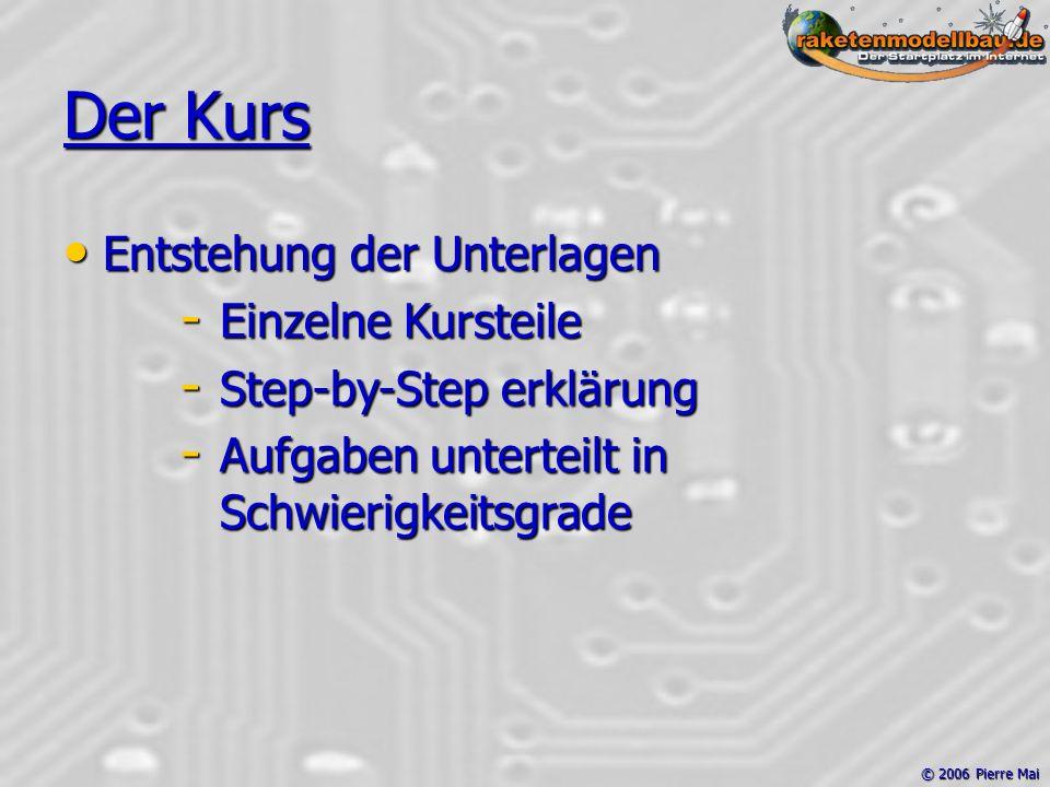 © 2006 Pierre Mai Der Kurs Entstehung der Unterlagen Entstehung der Unterlagen - Einzelne Kursteile - Step-by-Step erklärung - Aufgaben unterteilt in Schwierigkeitsgrade