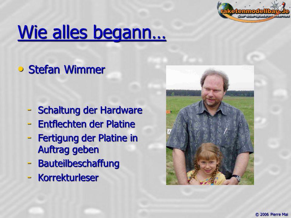 © 2006 Pierre Mai Wie alles begann… Stefan Wimmer Stefan Wimmer - Schaltung der Hardware - Entflechten der Platine - Fertigung der Platine in Auftrag geben - Bauteilbeschaffung - Korrekturleser