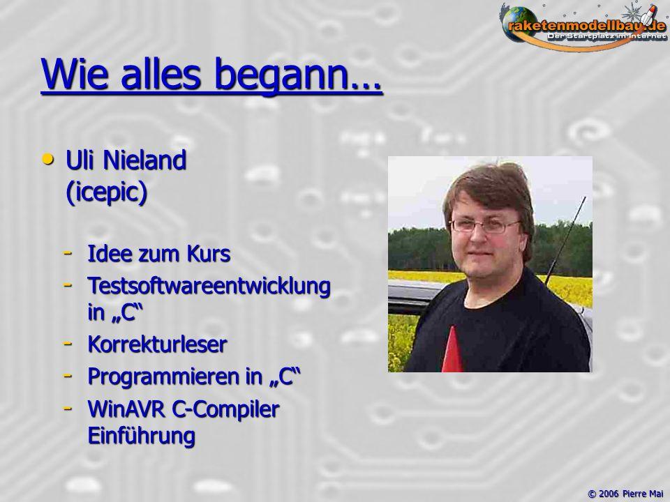 """© 2006 Pierre Mai Wie alles begann… Uli Nieland (icepic) Uli Nieland (icepic) - Idee zum Kurs - Testsoftwareentwicklung in """"C - Korrekturleser - Programmieren in """"C - WinAVR C-Compiler Einführung"""