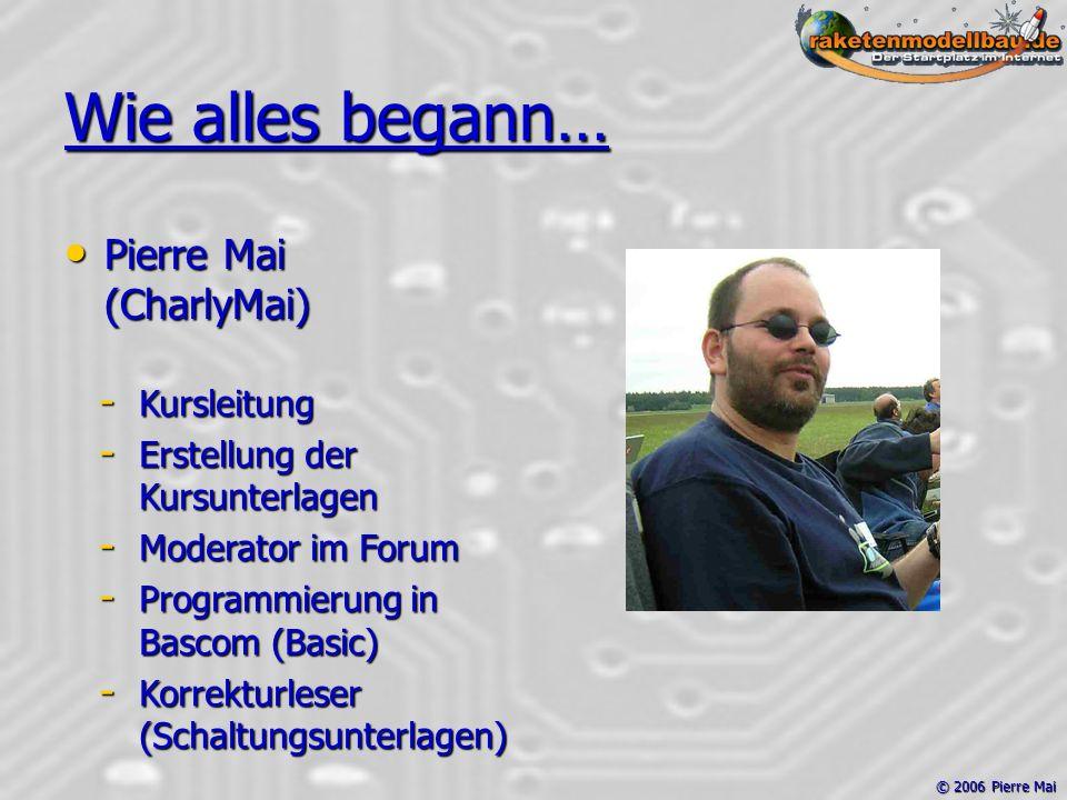 © 2006 Pierre Mai Wie alles begann… Pierre Mai (CharlyMai) Pierre Mai (CharlyMai) - Kursleitung - Erstellung der Kursunterlagen - Moderator im Forum - Programmierung in Bascom (Basic) - Korrekturleser (Schaltungsunterlagen)