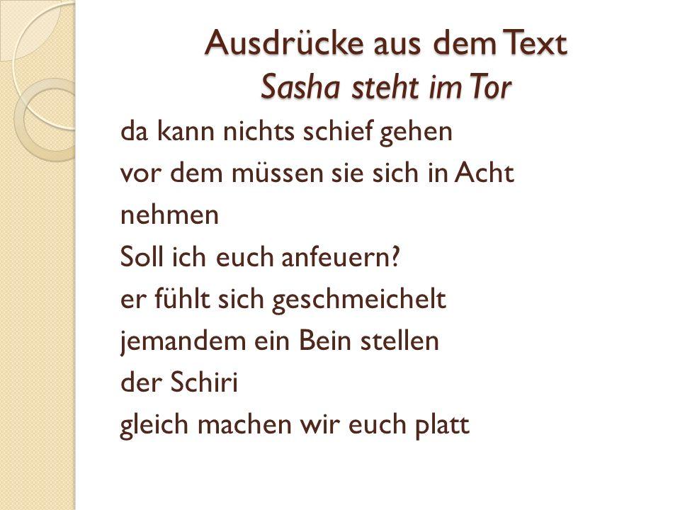 Ausdrücke aus dem Text Sasha steht im Tor da kann nichts schief gehen vor dem müssen sie sich in Acht nehmen Soll ich euch anfeuern.