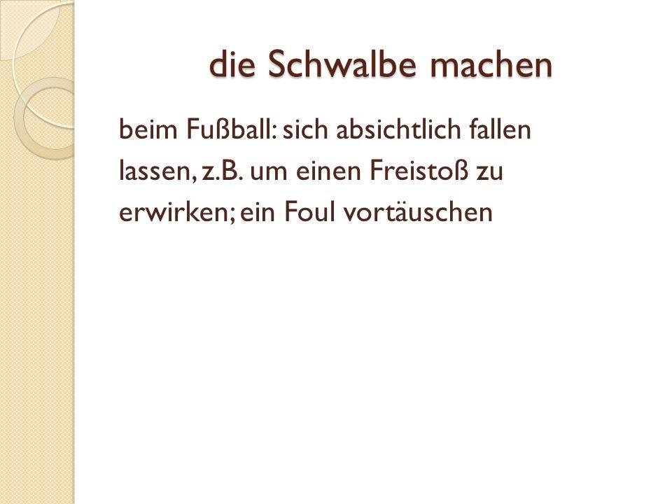 die Schwalbe machen beim Fußball: sich absichtlich fallen lassen, z.B.