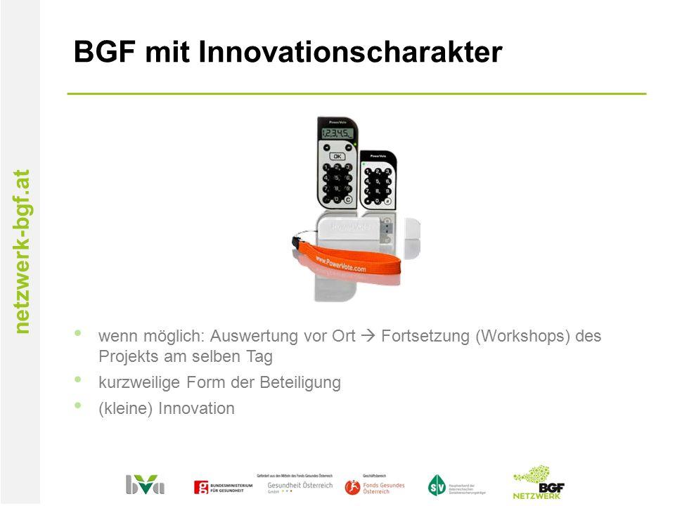 netzwerk-bgf.at BGF mit Innovationscharakter wenn möglich: Auswertung vor Ort  Fortsetzung (Workshops) des Projekts am selben Tag kurzweilige Form der Beteiligung (kleine) Innovation