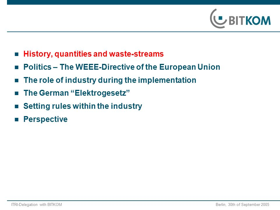 ITRI-Delegation with BITKOM Berlin, 30th of September 2005 History, quantities and waste-streams Politics – The WEEE-Directive of the European Union The role of industry during the implementation The German Elektrogesetz Setting rules within the industry Perspective