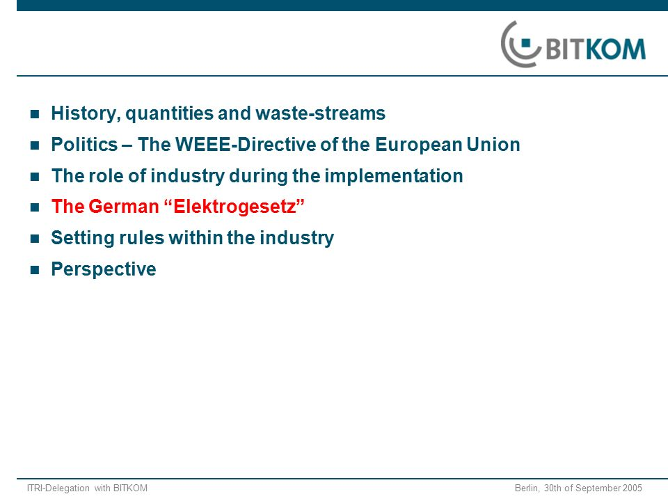 ITRI-Delegation with BITKOM Berlin, 30th of September 2005 History, quantities and waste-streams Politics – The WEEE-Directive of the European Union T