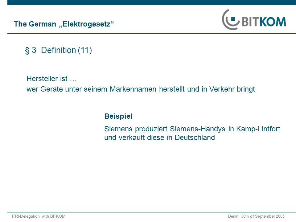 """ITRI-Delegation with BITKOM Berlin, 30th of September 2005 Hersteller ist … wer Geräte unter seinem Markennamen herstellt und in Verkehr bringt Beispiel Siemens produziert Siemens-Handys in Kamp-Lintfort und verkauft diese in Deutschland § 3 Definition (11) The German """"Elektrogesetz"""