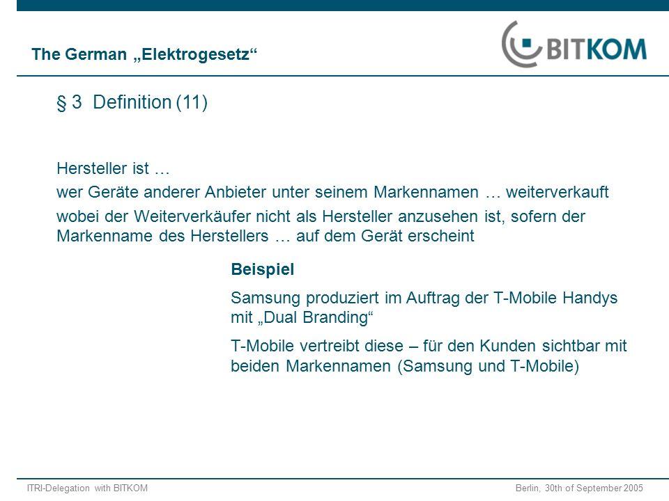 """ITRI-Delegation with BITKOM Berlin, 30th of September 2005 Beispiel Samsung produziert im Auftrag der T-Mobile Handys mit """"Dual Branding T-Mobile vertreibt diese – für den Kunden sichtbar mit beiden Markennamen (Samsung und T-Mobile) Hersteller ist … wer Geräte anderer Anbieter unter seinem Markennamen … weiterverkauft wobei der Weiterverkäufer nicht als Hersteller anzusehen ist, sofern der Markenname des Herstellers … auf dem Gerät erscheint § 3 Definition (11) The German """"Elektrogesetz"""