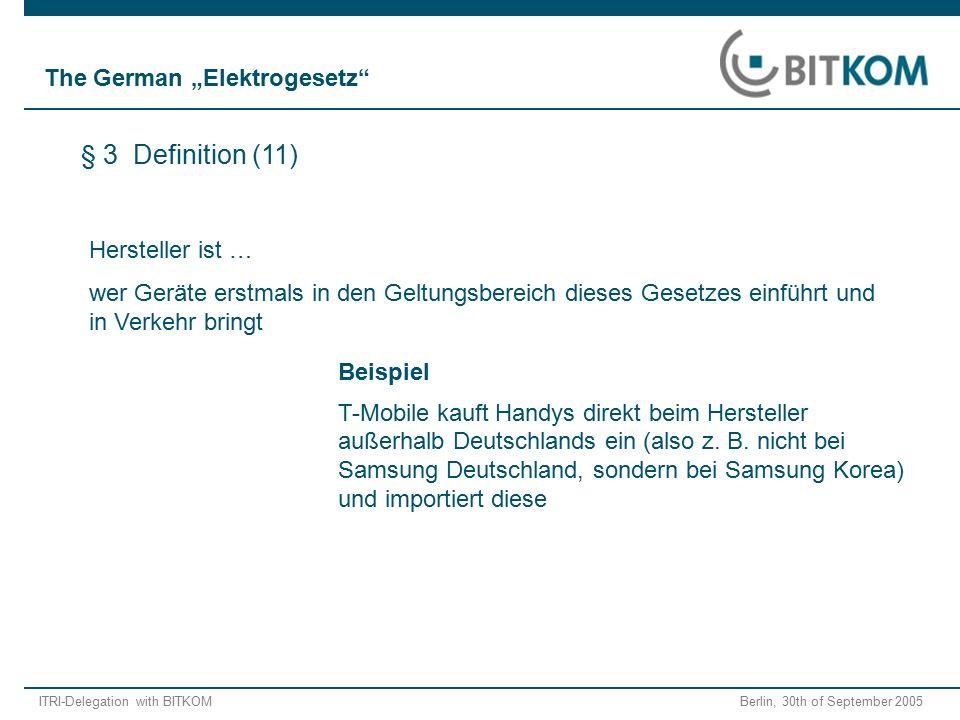 ITRI-Delegation with BITKOM Berlin, 30th of September 2005 Hersteller ist … wer Geräte erstmals in den Geltungsbereich dieses Gesetzes einführt und in Verkehr bringt Beispiel T-Mobile kauft Handys direkt beim Hersteller außerhalb Deutschlands ein (also z.
