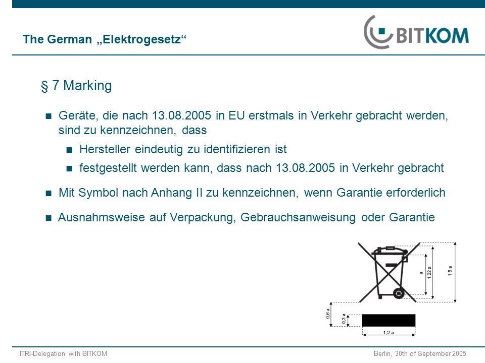 """ITRI-Delegation with BITKOM Berlin, 30th of September 2005 § 7 Marking Geräte, die nach 13.08.2005 in EU erstmals in Verkehr gebracht werden, sind zu kennzeichnen, dass Hersteller eindeutig zu identifizieren ist festgestellt werden kann, dass nach 13.08.2005 in Verkehr gebracht Mit Symbol nach Anhang II zu kennzeichnen, wenn Garantie erforderlich Ausnahmsweise auf Verpackung, Gebrauchsanweisung oder Garantie The German """"Elektrogesetz"""