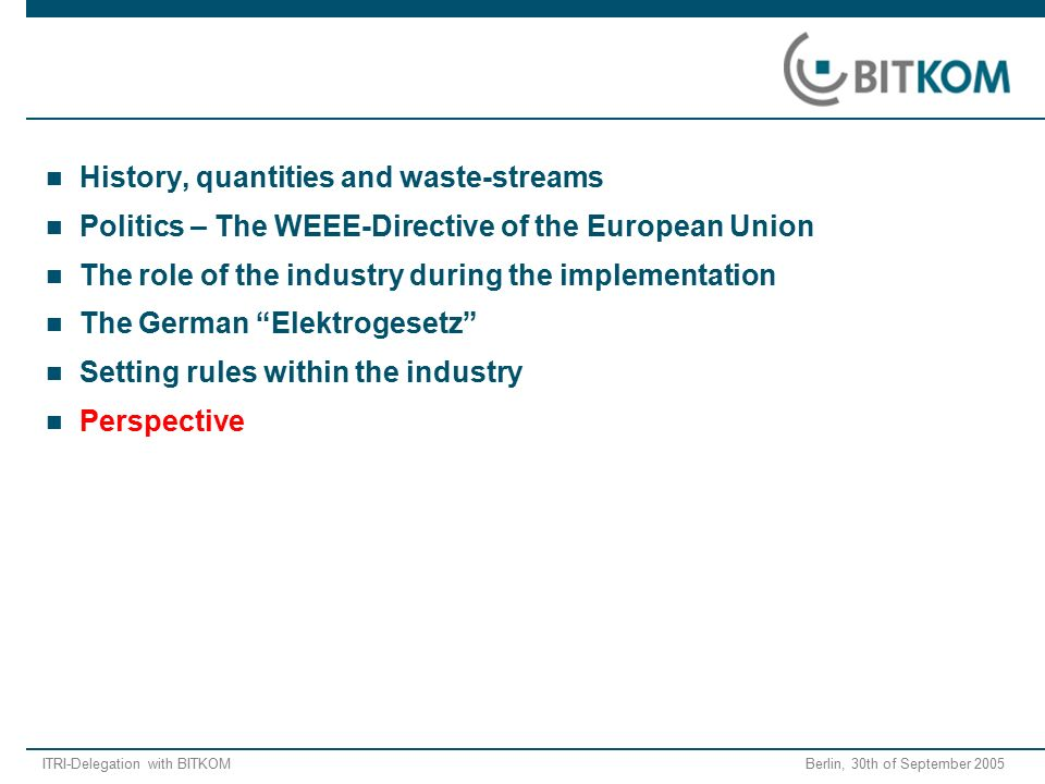 ITRI-Delegation with BITKOM Berlin, 30th of September 2005 History, quantities and waste-streams Politics – The WEEE-Directive of the European Union The role of the industry during the implementation The German Elektrogesetz Setting rules within the industry Perspective