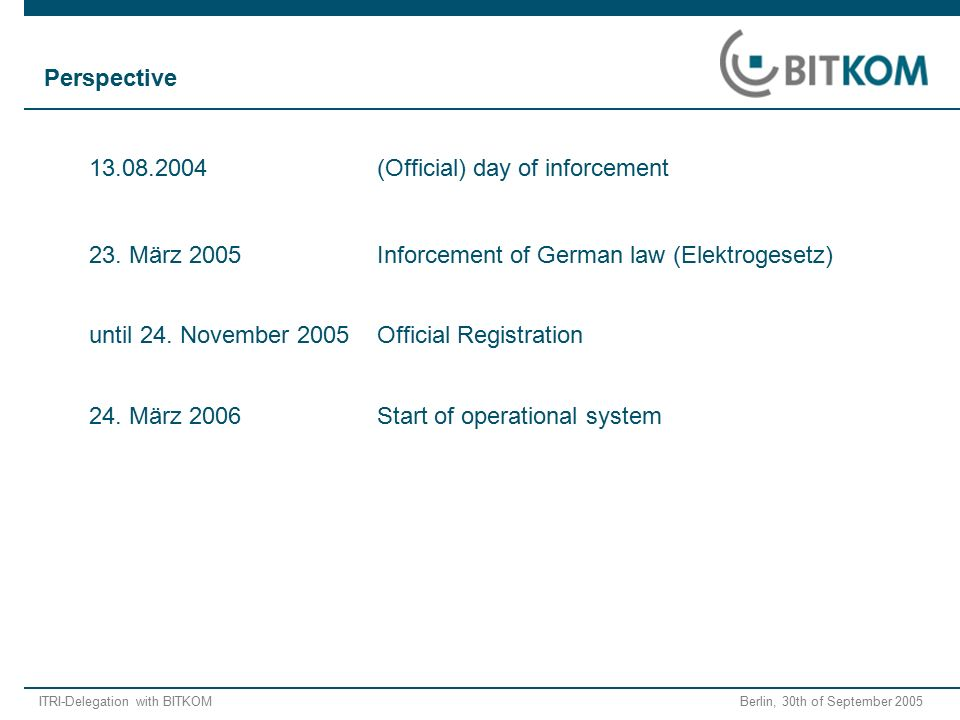 ITRI-Delegation with BITKOM Berlin, 30th of September 2005 13.08.2004(Official) day of inforcement 23. März 2005Inforcement of German law (Elektrogese