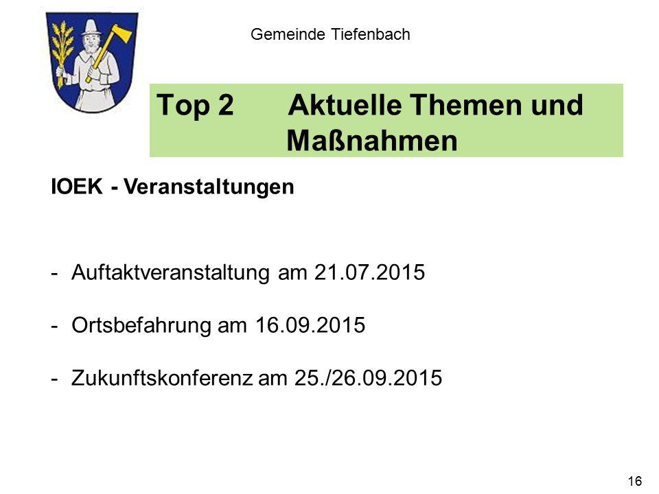 Top 2Aktuelle Themen und Maßnahmen Gemeinde Tiefenbach IOEK - Veranstaltungen -Auftaktveranstaltung am 21.07.2015 -Ortsbefahrung am 16.09.2015 -Zukunftskonferenz am 25./26.09.2015 16