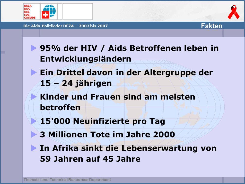 Thematic and Technical Resources Department Die Aids-Politik der DEZA – 2002 bis 2007  95% der HIV / Aids Betroffenen leben in Entwicklungsländern 